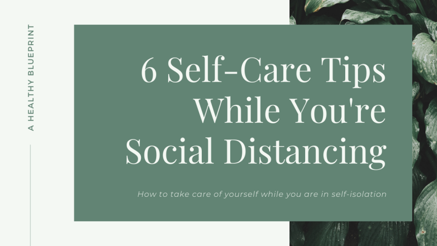 6 Self-Care Tips While You're Social Distancing